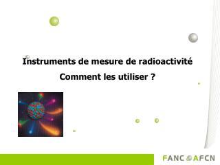 Instruments de mesure de radioactivité Comment les utiliser ?