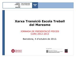 Xarxa Transició Escola Treball del Maresme JORNADA DE PRESENTACIÓ PIDCES  CURS 2012-2013