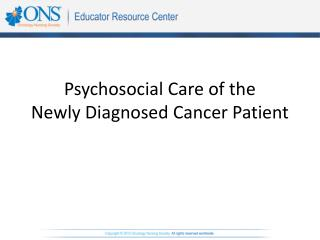 Psychosocial Care of the  Newly Diagnosed Cancer Patient