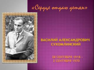 Василий Александрович  Сухомлинский 28 сентября 1918 –   2 сентября 1970