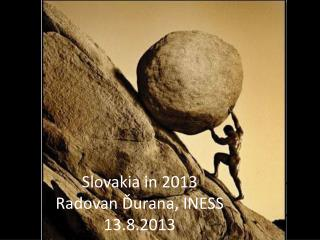Slovakia in 2013 R adovan Ďurana, INESS 13.8.2013