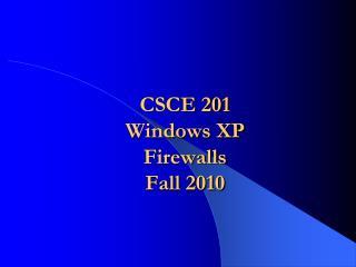 CSCE 201 Windows XP Firewalls  Fall 2010