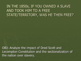 IN THE 1850s, IF YOU OWNED A SLAVE AND TOOK HIM TO A FREE STATE/TERRITORY, WAS HE THEN FREE?