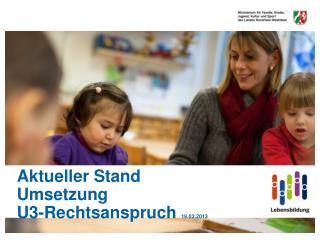 Aktueller Stand  Umsetzung  U3-Rechtsanspruch  19.03.2013