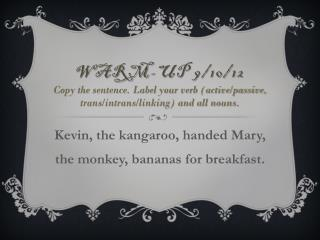 Kevin, the kangaroo, handed Mary, the monkey, bananas for breakfast .