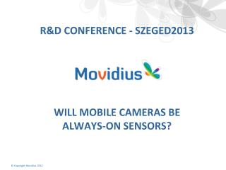 R&D Conference -  szeged2013 Will Mobile  Cameras  be  Always-On  Sensors?