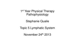 1 st  Year Physical Therapy Pathophysiology Stephanie Quaile Topic 5 Lymphatic System