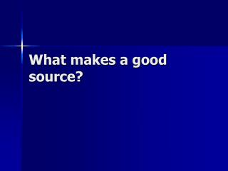 What makes a good source?