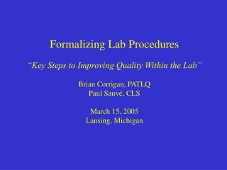 Formalizing Lab Procedures   Key Steps to Improving Quality Within the Lab   Brian Corrigan, PATLQ Paul Sauv , CLS  Marc