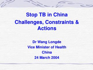 Stop TB in China Challenges, Constraints & Actions Dr Wang Longde Vice Minister of Health China