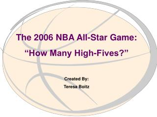 "The 2006 NBA All-Star Game: ""How Many High-Fives?"" Created By: Teresa Boitz"