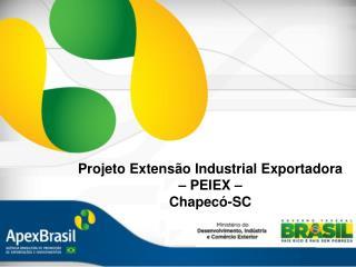 Projeto Extens�o Industrial Exportadora  � PEIEX �  Chapec�-SC