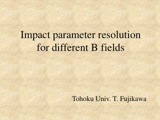 Impact parameter resolution for different B fields