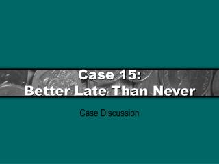 Case 15: Better Late Than Never
