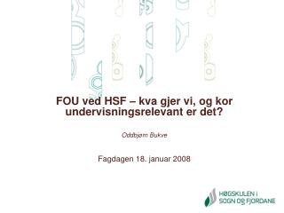FOU ved HSF � kva gjer vi, og kor undervisningsrelevant er det? Oddbj�rn Bukve