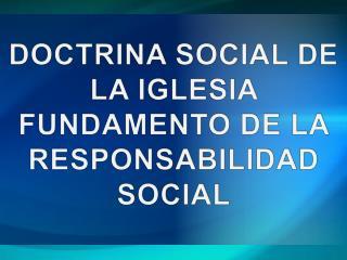 DOCTRINA SOCIAL DE LA IGLESIA FUNDAMENTO DE LA  RESPONSABILIDAD SOCIAL