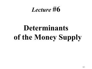 Lecture #6 Determinants  of the Money Supply