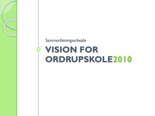Vision for  OrdrupSkole 2010