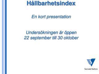 H ållbarhetsindex En kort presentation Undersökningen är öppen  22 september till 30 oktober