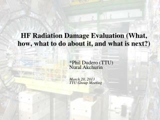 HF Radiation Damage Evaluation (What, how, what to do about it, and what is next?)