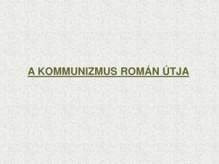 A KOMMUNIZMUS ROMÁN ÚTJA