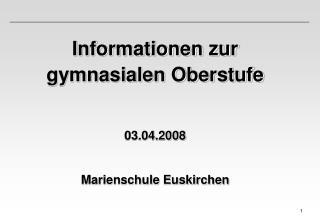 Informationen zur gymnasialen Oberstufe 03.04.2008 Marienschule Euskirchen