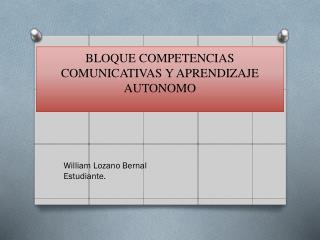 BLOQUE COMPETENCIAS COMUNICATIVAS Y APRENDIZAJE AUTONOMO