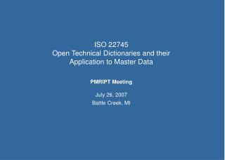 ISO 22745 Open Technical Dictionaries and their Application to Master Data  PMRIPT Meeting  July 26, 2007 Battle Creek,