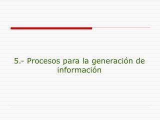 5.- Procesos para la generaci�n de informaci�n