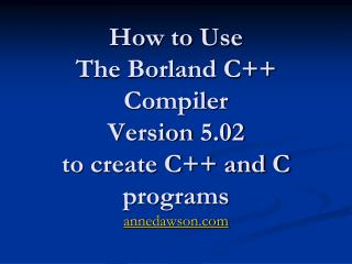 How to Use The Borland C++ Compiler Version 5.02 to create C++ and C programs annedawson