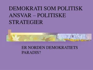 DEMOKRATI SOM POLITISK ANSVAR – POLITISKE STRATEGIER