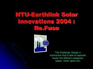 NTU-Earthlink Solar Innovations 2004 : Re.Fuse