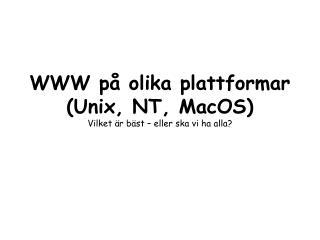 WWW på olika plattformar (Unix, NT, MacOS) Vilket är bäst – eller ska vi ha alla?