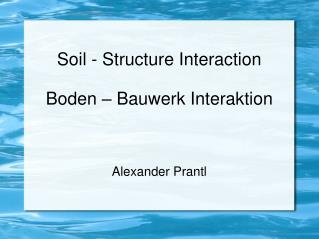 Soil - Structure Interaction Boden – Bauwerk Interaktion