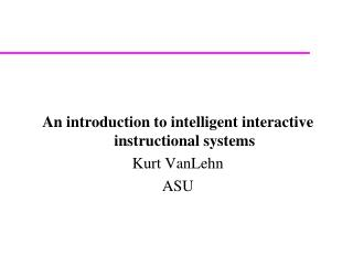 An introduction to intelligent interactive instructional systems Kurt VanLehn ASU
