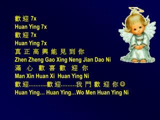 歡 迎 7x Huan Ying 7x 歡 迎 7x Huan Ying 7x 真  正  高  興  能  見  到  你