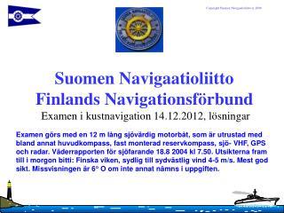 Suomen Navigaatioliitto Finlands Navigationsförbund  Examen i kustnavigation 14.12.2012, lösningar