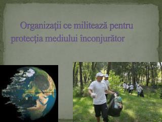 Organizaţii  ce militează pentru  protecţia  mediului înconjurător