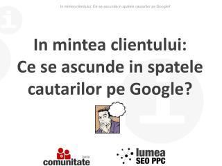 In mintea clientului: Ce se ascunde in spatele cautarilor pe Google?