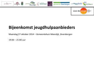 Bijeenkomst jeugdhulpaanbieders Maandag 27 oktober 2014 –  Gemeentehuis Moerdijk, Zevenbergen