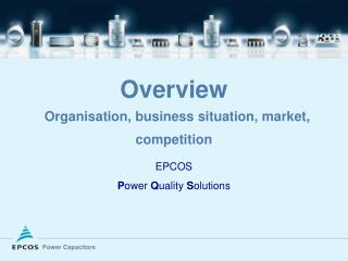 Overview Organisation, business situation, market, competition