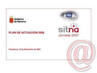 PLAN DE ACTUACI�N 2008 Pamplona, 18 de Diciembre de 2007