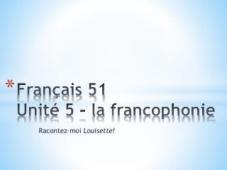 Français 51 Unité 5 – la francophonie