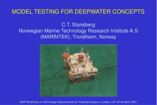 MODEL TESTING FOR DEEPWATER CONCEPTS  C.T. Stansberg  Norwegian Marine Technology Research Institute A.S  MARINTEK, Tron