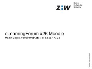 eLearningForum #26 Moodle Martin Vögeli, vom@zhwin.ch, +41 52 267 77 23