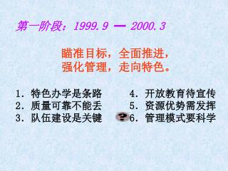第一阶段: 1999.9 ━ 2000.3 瞄准目标,全面推进,         强化管理,走向特色。 1 .特色办学是条路 4 .开放教育待宣传