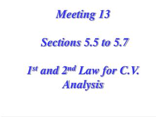 Meeting 13  Sections 5.5 to 5.7 1 st  and 2 nd  Law for C.V. Analysis