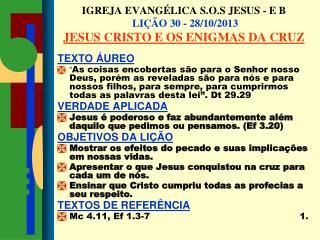 IGREJA EVANGÉLICA S.O.S JESUS - E B  LIÇÃO 30 - 28/10/2013 JESUS CRISTO E OS ENIGMAS DA CRUZ