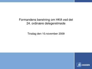 Formandens beretning om HKA ved det  24. ordinære delegeretmøde Tirsdag den 10.november 2009