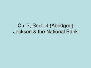 Ch. 7, Sect. 4 (Abridged) Jackson & the National Bank